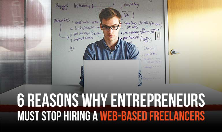 6 Reasons Why Entrepreneurs Must Stop  Hiring a Web-Based Freelancers