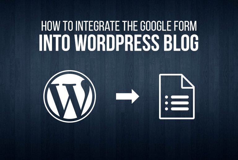 How To Integrate The Google Form Into Your WordPress Blog